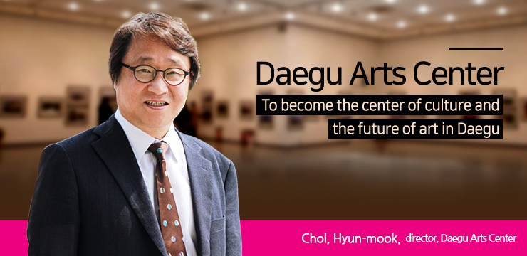 To become the center of culture and the future of art in Daegu Choi, Hyun-mook, director, Daegu Arts Center